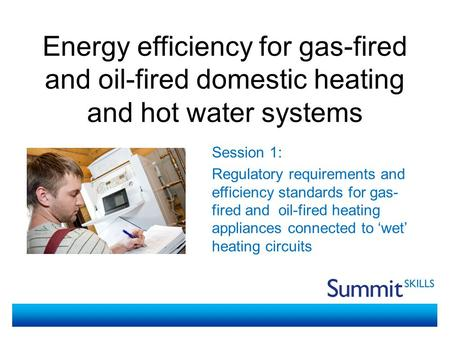 Energy efficiency for gas-fired and oil-fired domestic heating and hot water systems Session 1: Regulatory requirements and efficiency standards for gas-
