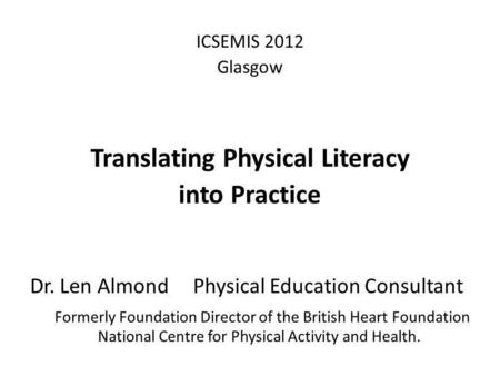 ICSEMIS 2012 Glasgow Translating Physical Literacy into Practice Dr. Len Almond Physical Education Consultant Formerly Foundation Director of the British.