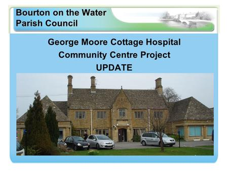 Bourton on the Water Parish Council George Moore Cottage Hospital Community Centre Project UPDATE.