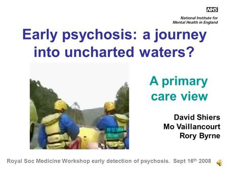 Early psychosis: a journey into uncharted waters? A primary care view David Shiers Mo Vaillancourt Rory Byrne Royal Soc Medicine Workshop early detection.