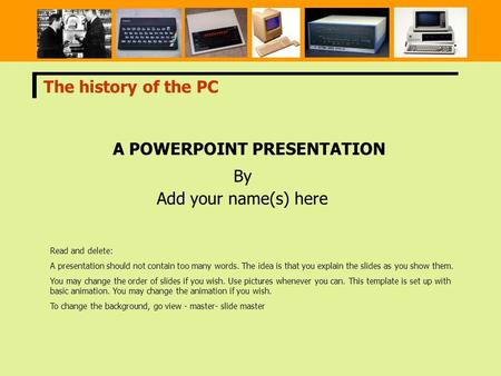 A POWERPOINT PRESENTATION By Add your name(s) here The history of the PC Read and delete: A presentation should not contain too many words. The idea is.