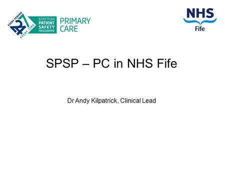 SPSP – PC in NHS Fife Dr Andy Kilpatrick, Clinical Lead.