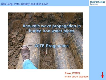 Rob Long, Peter Cawley and Mike Lowe Press PGDN when arrow appears Acoustic wave propagation in buried iron water pipes WITE Programme.