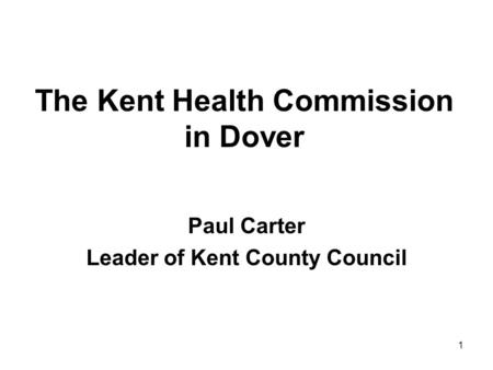 1 The Kent Health Commission in Dover Paul Carter Leader of Kent County Council.