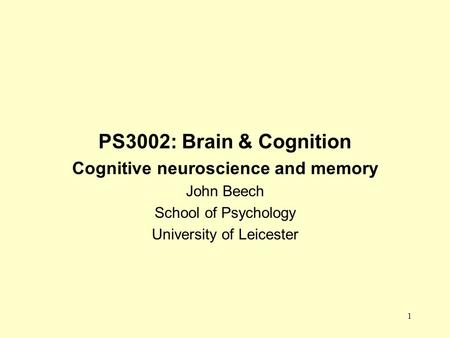 1 PS3002: Brain & Cognition Cognitive neuroscience and memory John Beech School of Psychology University of Leicester.