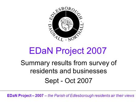 EDaN Project – 2007 – the Parish of Edlesborough residents air their views EDaN Project 2007 Summary results from survey of residents and businesses Sept.