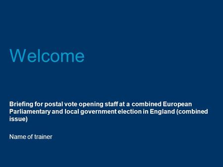 Welcome Briefing for postal vote opening staff at a combined European Parliamentary and local government election in England (combined issue) Name of trainer.