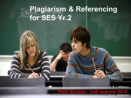 Plagiarism & Referencing for SES Yr 2 Peter Bradley: UoB Autumn 2010.