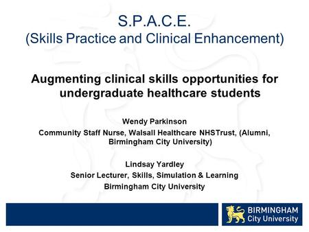 S.P.A.C.E. (Skills Practice and Clinical Enhancement) Augmenting clinical skills opportunities for undergraduate healthcare students Wendy Parkinson Community.