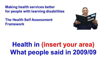 Health in (insert your area) What people said in 2009/09 Making health services better for people with learning disabilities The Health Self Assessment.