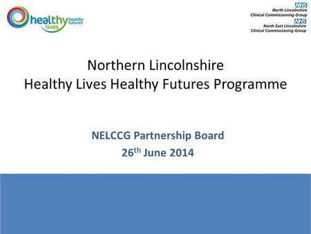 Northern Lincolnshire Healthy Lives Healthy Futures Programme NELCCG Partnership Board 26 th June 2014.