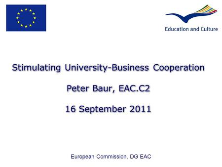 Stimulating University-Business Cooperation Peter Baur, EAC.C2 16 September 2011 European Commission, DG EAC.