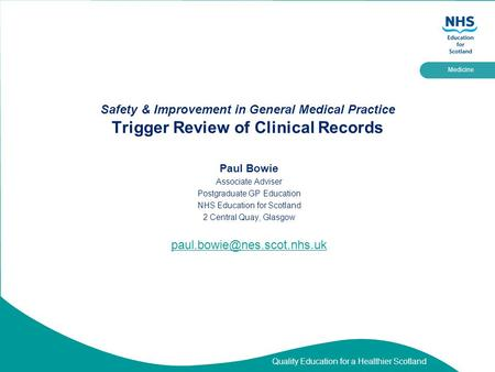Quality Education for a Healthier Scotland Medicine Safety & Improvement in General Medical Practice Trigger Review of Clinical Records Paul Bowie Associate.