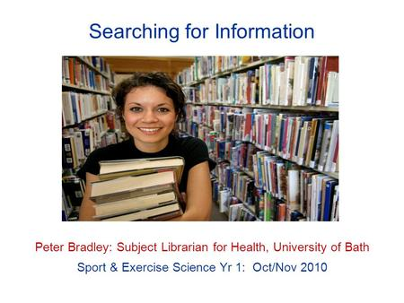 Searching for Information Peter Bradley: Subject Librarian for Health, University of Bath Sport & Exercise Science Yr 1: Oct/Nov 2010.