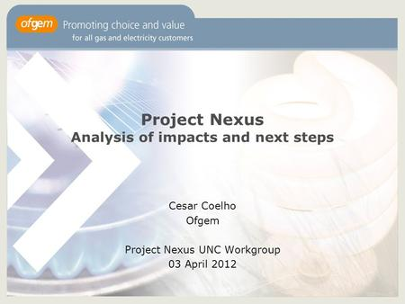 1 Project Nexus Analysis of impacts and next steps Cesar Coelho Ofgem Project Nexus UNC Workgroup 03 April 2012.