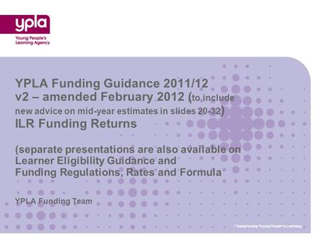YPLA Funding Team YPLA Funding Guidance 2011/12 v2 – amended February 2012 ( to include new advice on mid-year estimates in slides 20-32 ) ILR Funding.