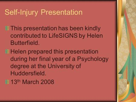Self-Injury Presentation This presentation has been kindly contributed to LifeSIGNS by Helen Butterfield. Helen prepared this presentation during her final.