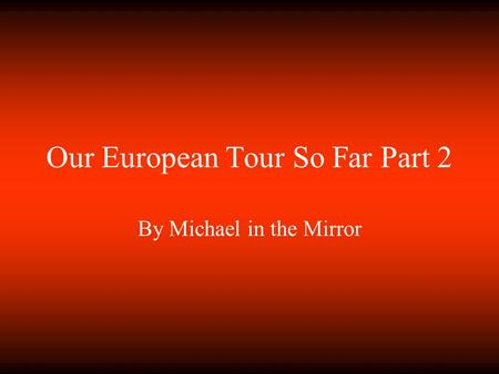 Our European Tour So Far Part 2 By Michael in the Mirror.