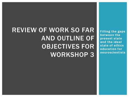 Filling the gaps between the present state and the ideal state of ethics education for neuroscientists REVIEW OF WORK SO FAR AND OUTLINE OF OBJECTIVES.