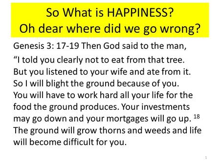 "So What is HAPPINESS? Oh dear where did we go wrong? Genesis 3: 17-19 Then God said to the man, ""I told you clearly not to eat from that tree. But you."