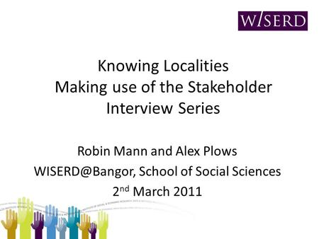 Knowing Localities Making use of the Stakeholder Interview Series Robin Mann and Alex Plows School of Social Sciences 2 nd March 2011.