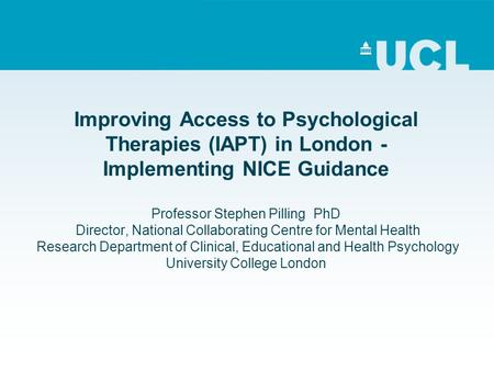 Improving Access to Psychological Therapies (IAPT) in London - Implementing NICE Guidance Professor Stephen Pilling PhD Director, National Collaborating.