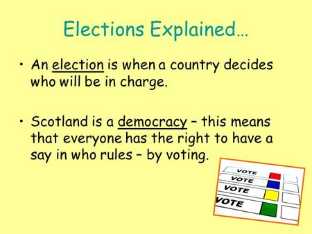 Elections Explained… An election is when a country decides who will be in charge. Scotland is a democracy – this means that everyone has the right to have.