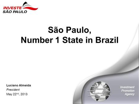 São Paulo, Number 1 State in Brazil Luciano Almeida President May 22 nd, 2013.