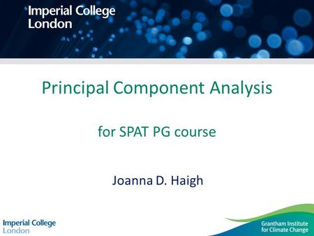 Principal Component Analysis for SPAT PG course Joanna D. Haigh.