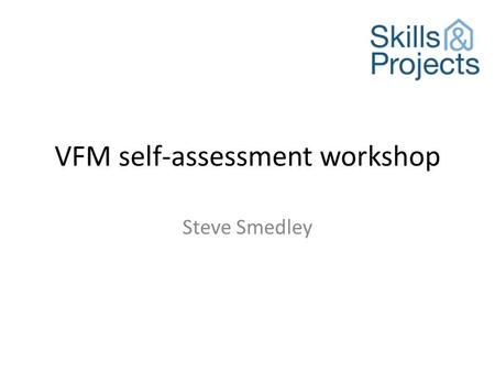 VFM self-assessment workshop Steve Smedley. Objective To provide delegates with the tools and information to meet the regulatory requirement to publish.