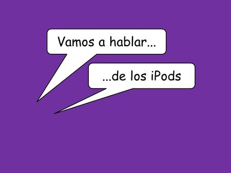 Vamos a hablar......de los iPods. You are going to have a conversation with your teacher about new technology and your free time. What could the teacher.