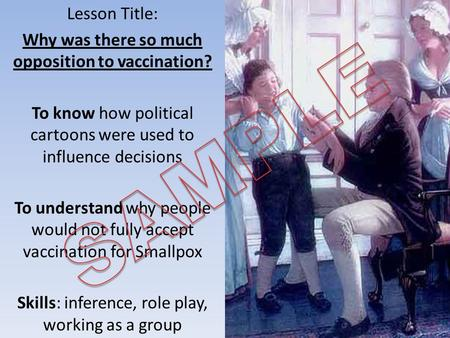 Lesson Title: Why was there so much opposition to vaccination? To know how political cartoons were used to influence decisions To understand why people.