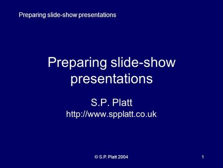 Preparing slide-show presentations © S.P. Platt 20041 Preparing slide-show presentations S.P. Platt