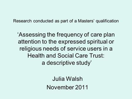 Research conducted as part of a Masters' qualification 'Assessing the frequency of care plan attention to the expressed spiritual or religious needs of.