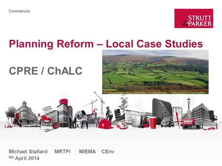 Commercial Planning Reform – Local Case Studies CPRE / ChALC Michael Stallard MRTPI MIEMA CEnv 8th April 2014.