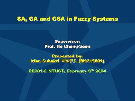 SA, GA and GSA in Fuzzy Systems Supervisor: Prof. Ho Cheng-Seen Presented by: Irfan Subakti 司馬伊凡 (M9215801) EE601-2 NTUST, February 9 th 2004 Supervisor: