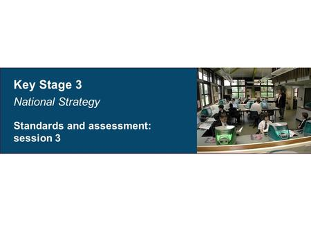 Key Stage 3 National Strategy Standards and assessment: session 3.