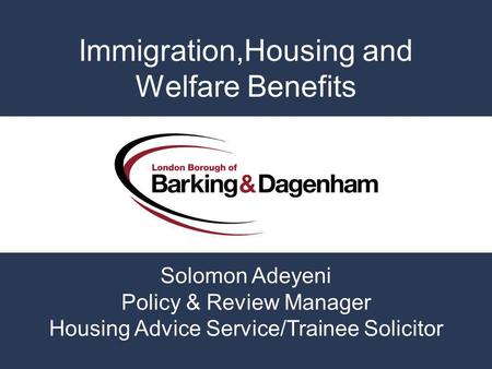 Immigration,Housing and Welfare Benefits Solomon Adeyeni Policy & Review Manager Housing Advice Service/Trainee Solicitor.