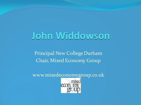 John Widdowson Principal New College Durham Chair, Mixed Economy Group www.mixedeconomygroup.co.uk.