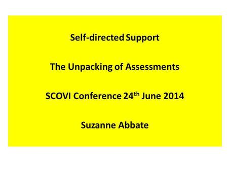 Self-directed Support The Unpacking of Assessments SCOVI Conference 24 th June 2014 Suzanne Abbate.