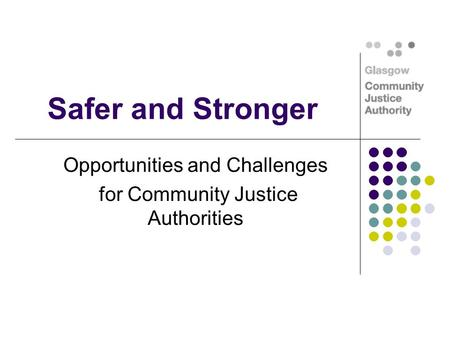 Safer and Stronger Opportunities and Challenges for Community Justice Authorities.