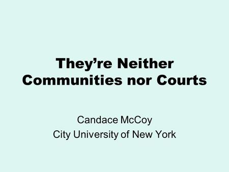 They're Neither Communities nor Courts Candace McCoy City University of New York.