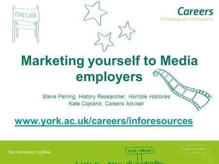 Marketing yourself to Media employers Steve Perring, History Researcher, Horrible Histories Kate Copland, Careers Adviser www.york.ac.uk/careers/inforesources.