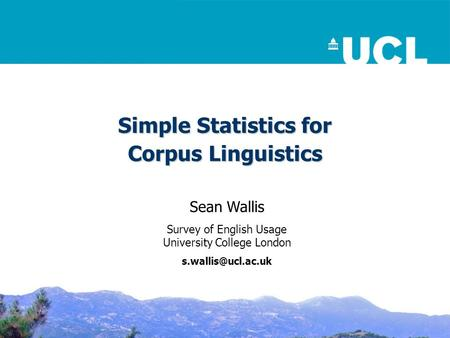 Simple Statistics for Corpus Linguistics Sean Wallis Survey of English Usage University College London