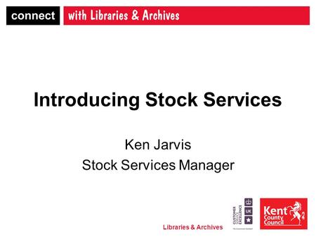 Libraries & Archives Introducing Stock Services Ken Jarvis Stock Services Manager.