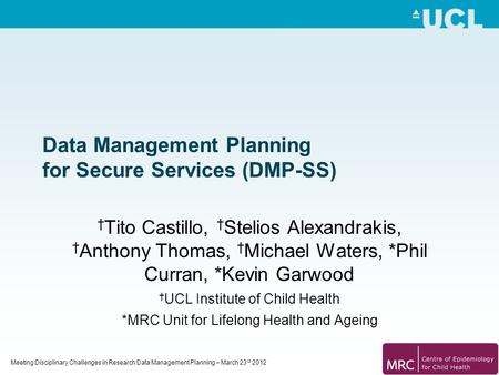 Meeting Disciplinary Challenges in Research Data Management Planning – March 23 rd 2012 Data Management Planning for Secure Services (DMP-SS) † Tito Castillo,