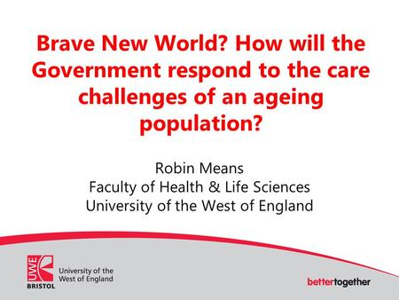 Brave New World? How will the Government respond to the care challenges of an ageing population? Robin Means Faculty of Health & Life Sciences University.
