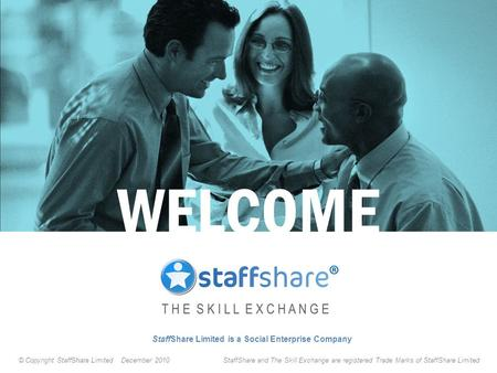 StaffShare Limited is a Social Enterprise Company WELCOME © Copyright StaffShare Limited December 2010 StaffShare and The Skill Exchange are registered.