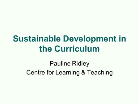 Sustainable Development in the Curriculum Pauline Ridley Centre for Learning & Teaching.