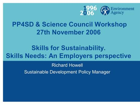 PP4SD & Science Council Workshop 27th November 2006 Skills for Sustainability. Skills Needs: An Employers perspective Richard Howell Sustainable Development.